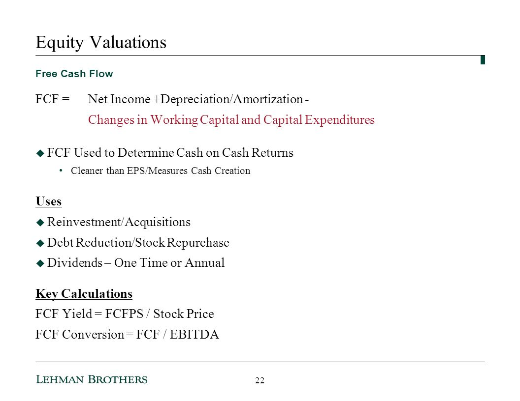 Equity Valuations Free Cash Flow FCF =Net Income +Depreciation/Amortization - Changes in Working Capital and Capital Expenditures FCF Used to Determine Cash on Cash Returns Cleaner than EPS/Measures Cash Creation Uses Reinvestment/Acquisitions Debt Reduction/Stock Repurchase Dividends – One Time or Annual Key Calculations FCF Yield = FCFPS / Stock Price FCF Conversion = FCF / EBITDA 22