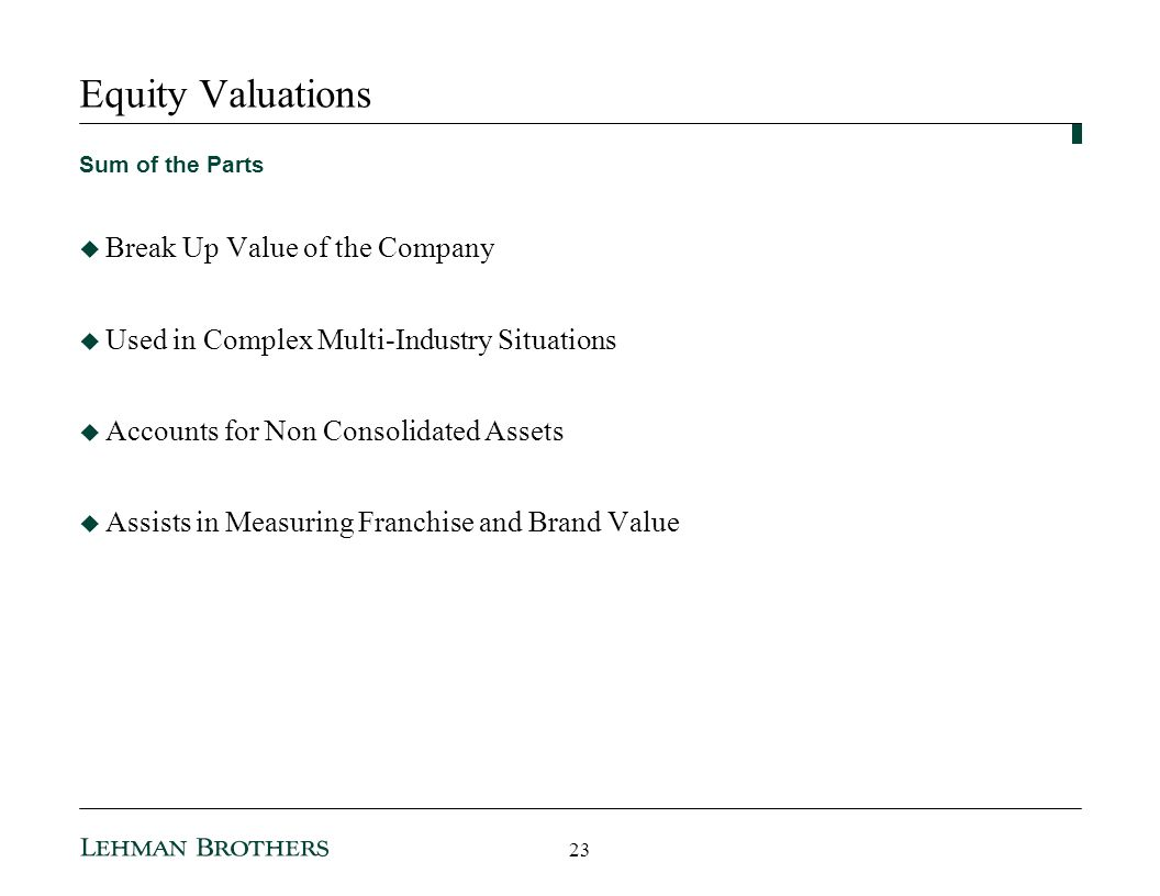 Equity Valuations Sum of the Parts Break Up Value of the Company Used in Complex Multi-Industry Situations Accounts for Non Consolidated Assets Assists in Measuring Franchise and Brand Value 23