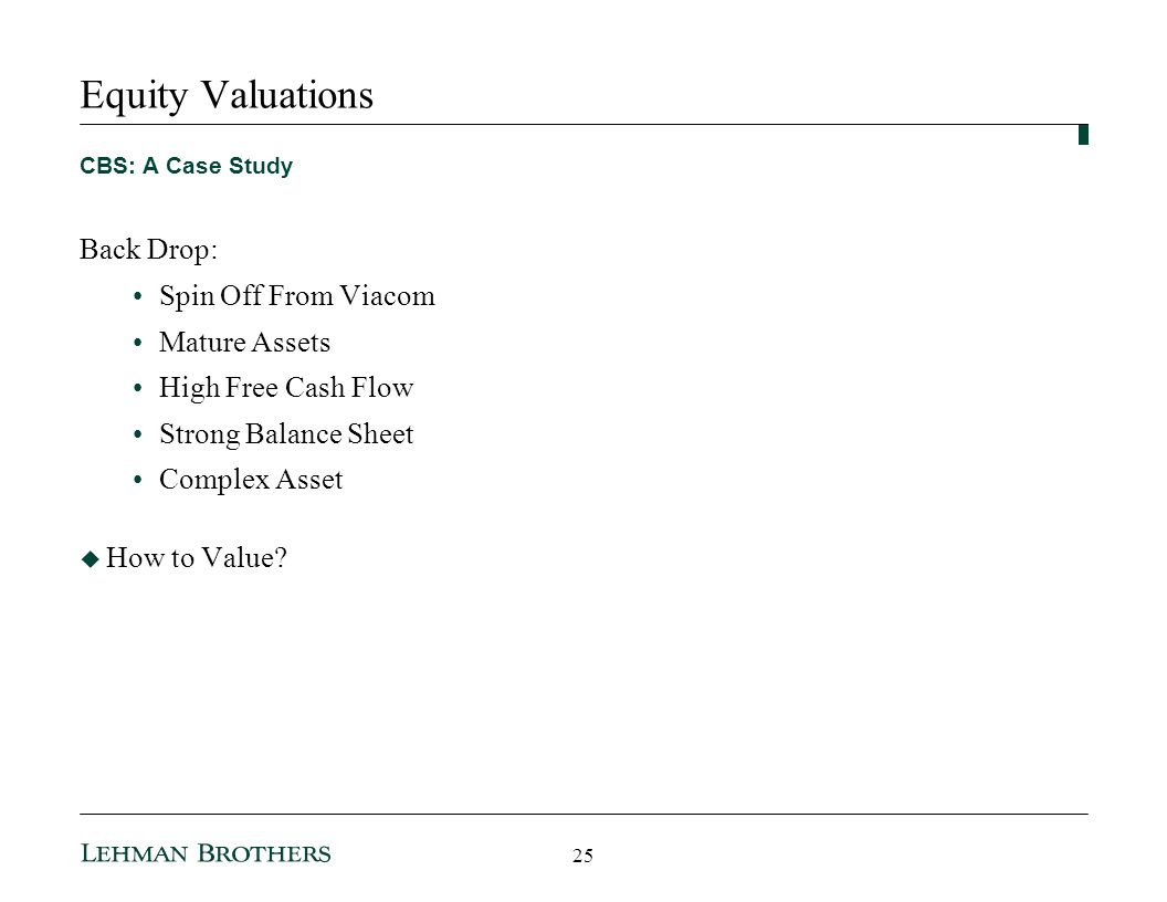 Equity Valuations CBS: A Case Study Back Drop: Spin Off From Viacom Mature Assets High Free Cash Flow Strong Balance Sheet Complex Asset How to Value.
