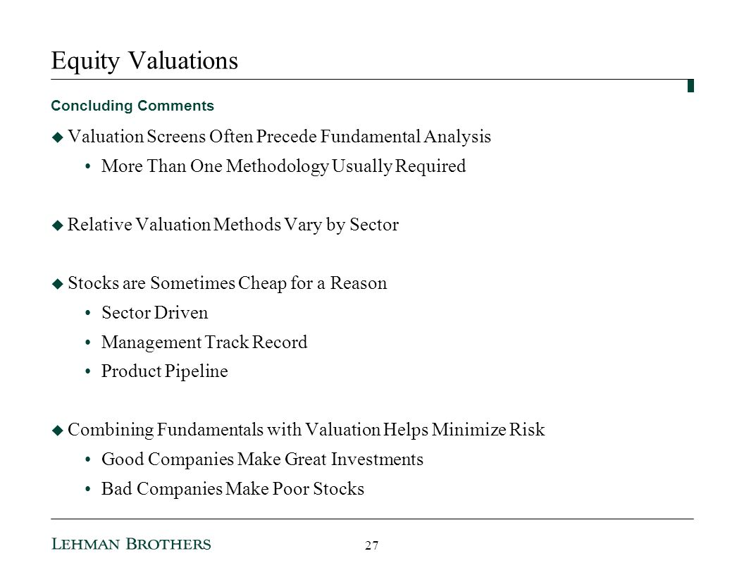 Equity Valuations Concluding Comments Valuation Screens Often Precede Fundamental Analysis More Than One Methodology Usually Required Relative Valuation Methods Vary by Sector Stocks are Sometimes Cheap for a Reason Sector Driven Management Track Record Product Pipeline Combining Fundamentals with Valuation Helps Minimize Risk Good Companies Make Great Investments Bad Companies Make Poor Stocks 27