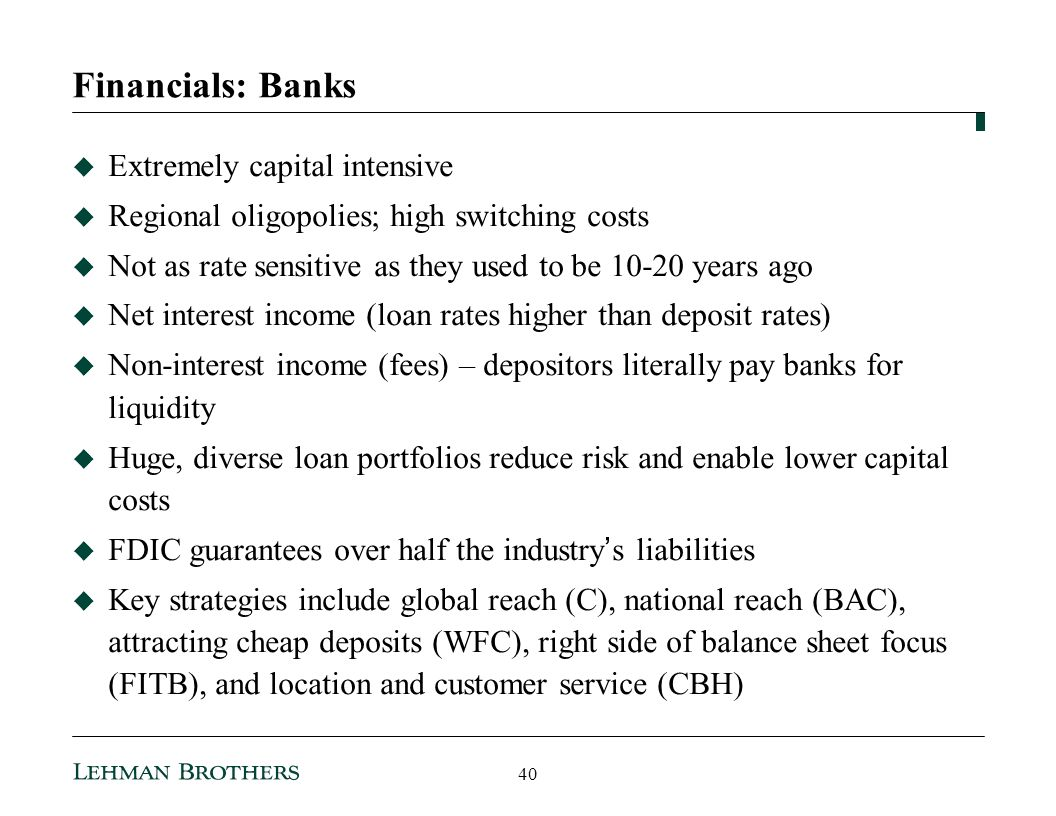 Financials: Banks Extremely capital intensive Regional oligopolies; high switching costs Not as rate sensitive as they used to be 10-20 years ago Net interest income (loan rates higher than deposit rates) Non-interest income (fees) – depositors literally pay banks for liquidity Huge, diverse loan portfolios reduce risk and enable lower capital costs FDIC guarantees over half the industry s liabilities Key strategies include global reach (C), national reach (BAC), attracting cheap deposits (WFC), right side of balance sheet focus (FITB), and location and customer service (CBH) 40