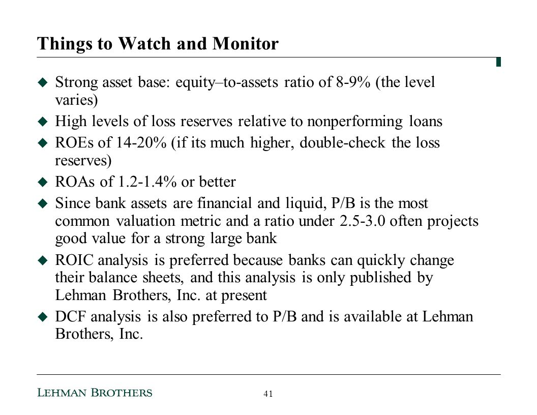 Things to Watch and Monitor Strong asset base: equity–to-assets ratio of 8-9% (the level varies) High levels of loss reserves relative to nonperforming loans ROEs of 14-20% (if its much higher, double-check the loss reserves) ROAs of 1.2-1.4% or better Since bank assets are financial and liquid, P/B is the most common valuation metric and a ratio under 2.5-3.0 often projects good value for a strong large bank ROIC analysis is preferred because banks can quickly change their balance sheets, and this analysis is only published by Lehman Brothers, Inc.