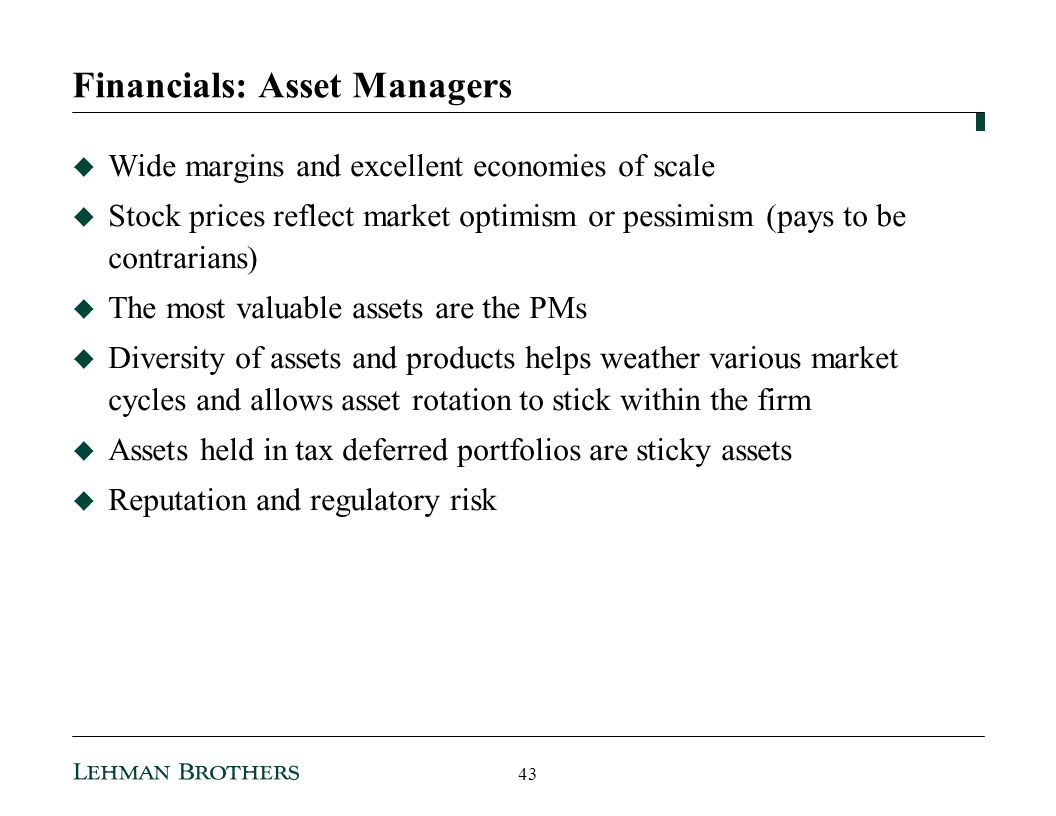 Financials: Asset Managers Wide margins and excellent economies of scale Stock prices reflect market optimism or pessimism (pays to be contrarians) The most valuable assets are the PMs Diversity of assets and products helps weather various market cycles and allows asset rotation to stick within the firm Assets held in tax deferred portfolios are sticky assets Reputation and regulatory risk 43