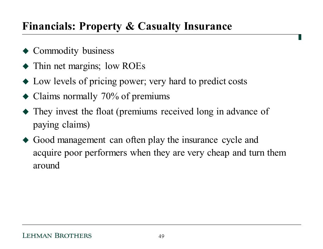 Financials: Property & Casualty Insurance Commodity business Thin net margins; low ROEs Low levels of pricing power; very hard to predict costs Claims normally 70% of premiums They invest the float (premiums received long in advance of paying claims) Good management can often play the insurance cycle and acquire poor performers when they are very cheap and turn them around 49
