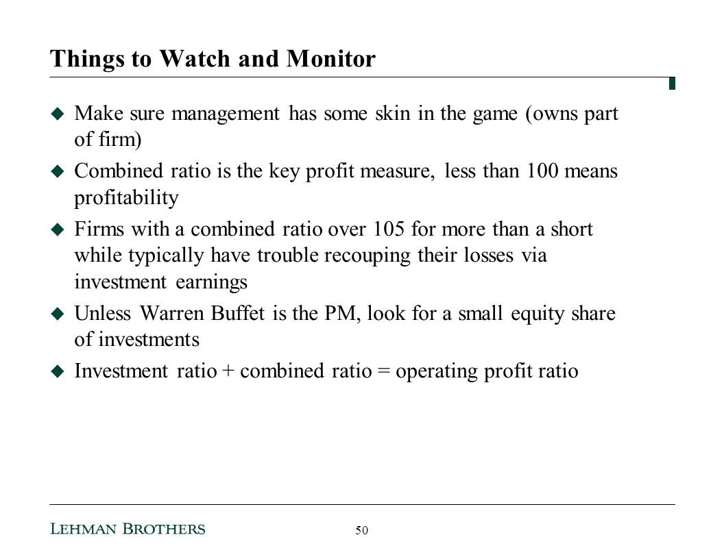 Things to Watch and Monitor Make sure management has some skin in the game (owns part of firm) Combined ratio is the key profit measure, less than 100 means profitability Firms with a combined ratio over 105 for more than a short while typically have trouble recouping their losses via investment earnings Unless Warren Buffet is the PM, look for a small equity share of investments Investment ratio + combined ratio = operating profit ratio 50