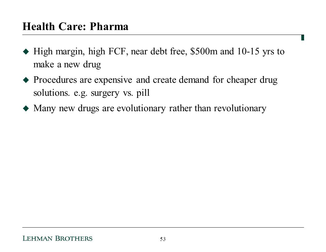 Health Care: Pharma High margin, high FCF, near debt free, $500m and 10-15 yrs to make a new drug Procedures are expensive and create demand for cheaper drug solutions.