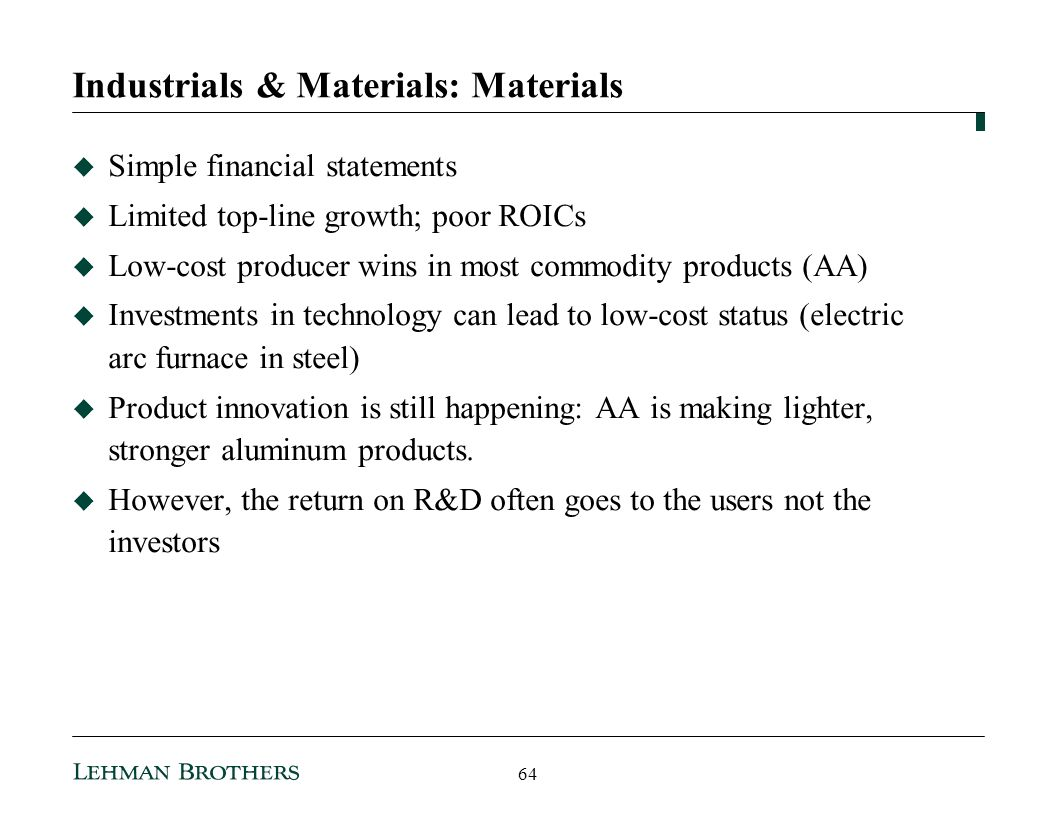 Industrials & Materials: Materials Simple financial statements Limited top-line growth; poor ROICs Low-cost producer wins in most commodity products (AA) Investments in technology can lead to low-cost status (electric arc furnace in steel) Product innovation is still happening: AA is making lighter, stronger aluminum products.