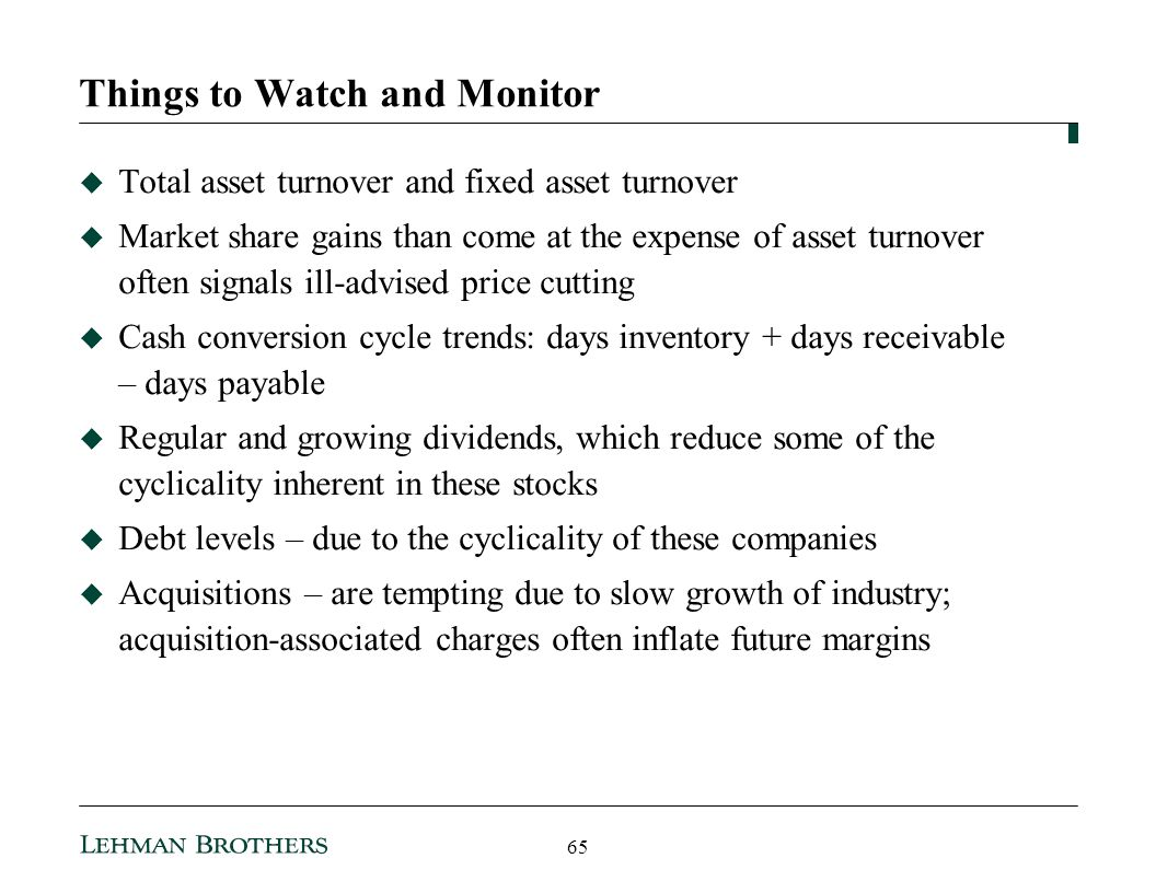 Things to Watch and Monitor Total asset turnover and fixed asset turnover Market share gains than come at the expense of asset turnover often signals ill-advised price cutting Cash conversion cycle trends: days inventory + days receivable – days payable Regular and growing dividends, which reduce some of the cyclicality inherent in these stocks Debt levels – due to the cyclicality of these companies Acquisitions – are tempting due to slow growth of industry; acquisition-associated charges often inflate future margins 65
