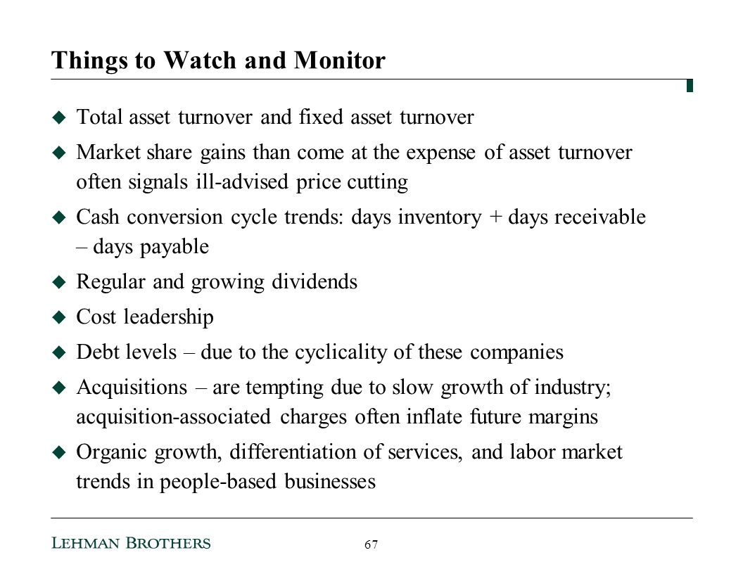 Things to Watch and Monitor Total asset turnover and fixed asset turnover Market share gains than come at the expense of asset turnover often signals ill-advised price cutting Cash conversion cycle trends: days inventory + days receivable – days payable Regular and growing dividends Cost leadership Debt levels – due to the cyclicality of these companies Acquisitions – are tempting due to slow growth of industry; acquisition-associated charges often inflate future margins Organic growth, differentiation of services, and labor market trends in people-based businesses 67