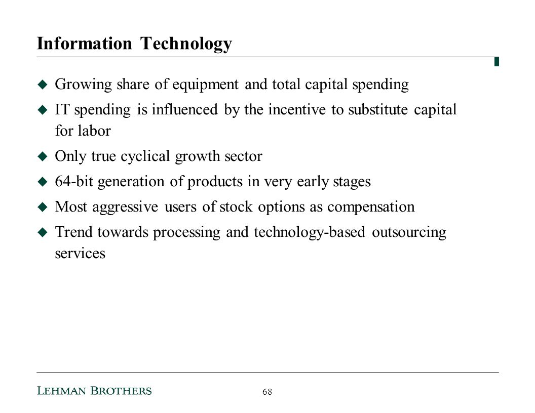 Information Technology Growing share of equipment and total capital spending IT spending is influenced by the incentive to substitute capital for labor Only true cyclical growth sector 64-bit generation of products in very early stages Most aggressive users of stock options as compensation Trend towards processing and technology-based outsourcing services 68
