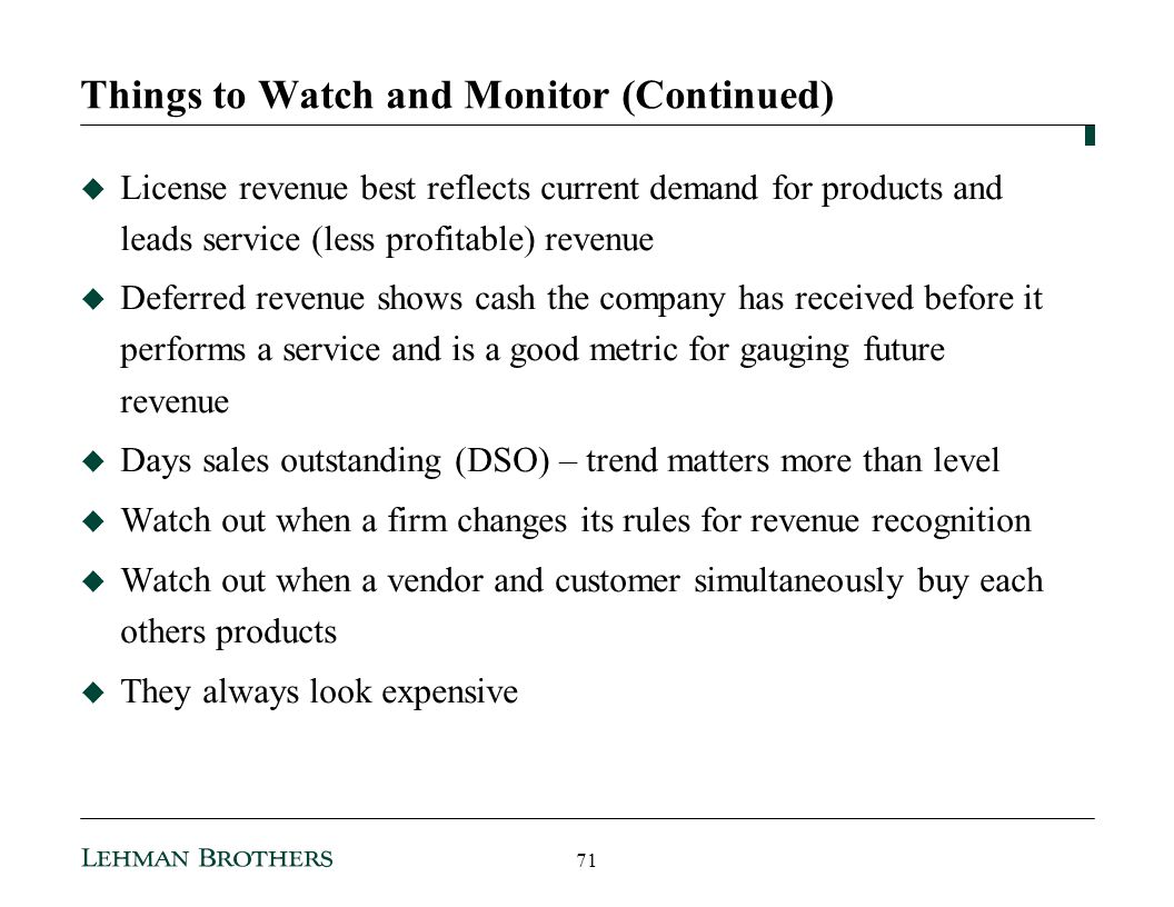 Things to Watch and Monitor (Continued) License revenue best reflects current demand for products and leads service (less profitable) revenue Deferred revenue shows cash the company has received before it performs a service and is a good metric for gauging future revenue Days sales outstanding (DSO) – trend matters more than level Watch out when a firm changes its rules for revenue recognition Watch out when a vendor and customer simultaneously buy each others products They always look expensive 71