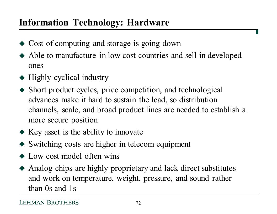 Information Technology: Hardware Cost of computing and storage is going down Able to manufacture in low cost countries and sell in developed ones Highly cyclical industry Short product cycles, price competition, and technological advances make it hard to sustain the lead, so distribution channels, scale, and broad product lines are needed to establish a more secure position Key asset is the ability to innovate Switching costs are higher in telecom equipment Low cost model often wins Analog chips are highly proprietary and lack direct substitutes and work on temperature, weight, pressure, and sound rather than 0s and 1s 72