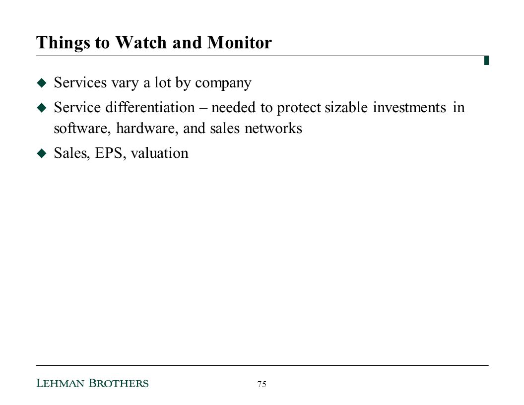 Things to Watch and Monitor Services vary a lot by company Service differentiation – needed to protect sizable investments in software, hardware, and sales networks Sales, EPS, valuation 75