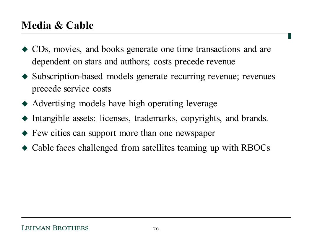 Media & Cable CDs, movies, and books generate one time transactions and are dependent on stars and authors; costs precede revenue Subscription-based models generate recurring revenue; revenues precede service costs Advertising models have high operating leverage Intangible assets: licenses, trademarks, copyrights, and brands.