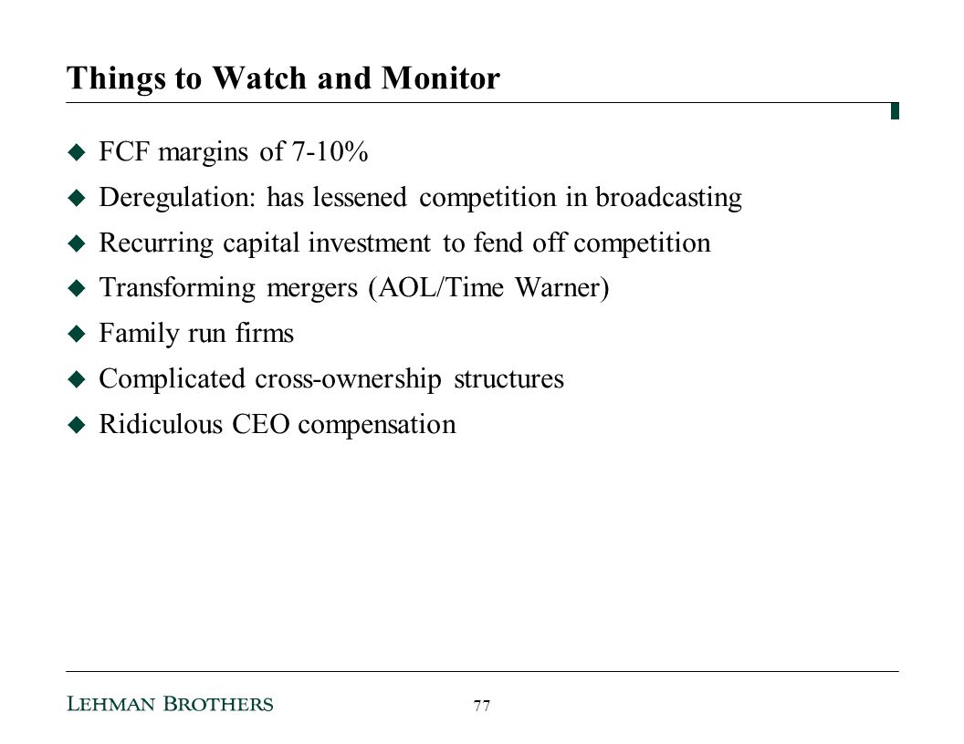 Things to Watch and Monitor FCF margins of 7-10% Deregulation: has lessened competition in broadcasting Recurring capital investment to fend off competition Transforming mergers (AOL/Time Warner) Family run firms Complicated cross-ownership structures Ridiculous CEO compensation 77