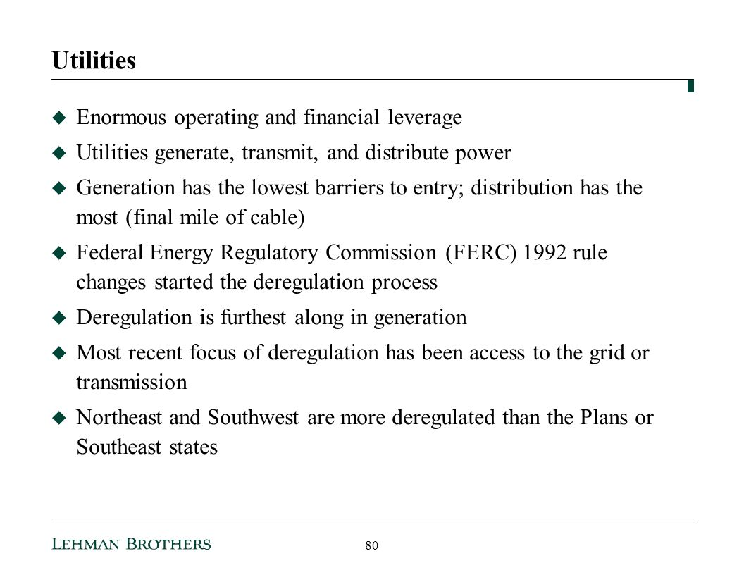 Utilities Enormous operating and financial leverage Utilities generate, transmit, and distribute power Generation has the lowest barriers to entry; distribution has the most (final mile of cable) Federal Energy Regulatory Commission (FERC) 1992 rule changes started the deregulation process Deregulation is furthest along in generation Most recent focus of deregulation has been access to the grid or transmission Northeast and Southwest are more deregulated than the Plans or Southeast states 80