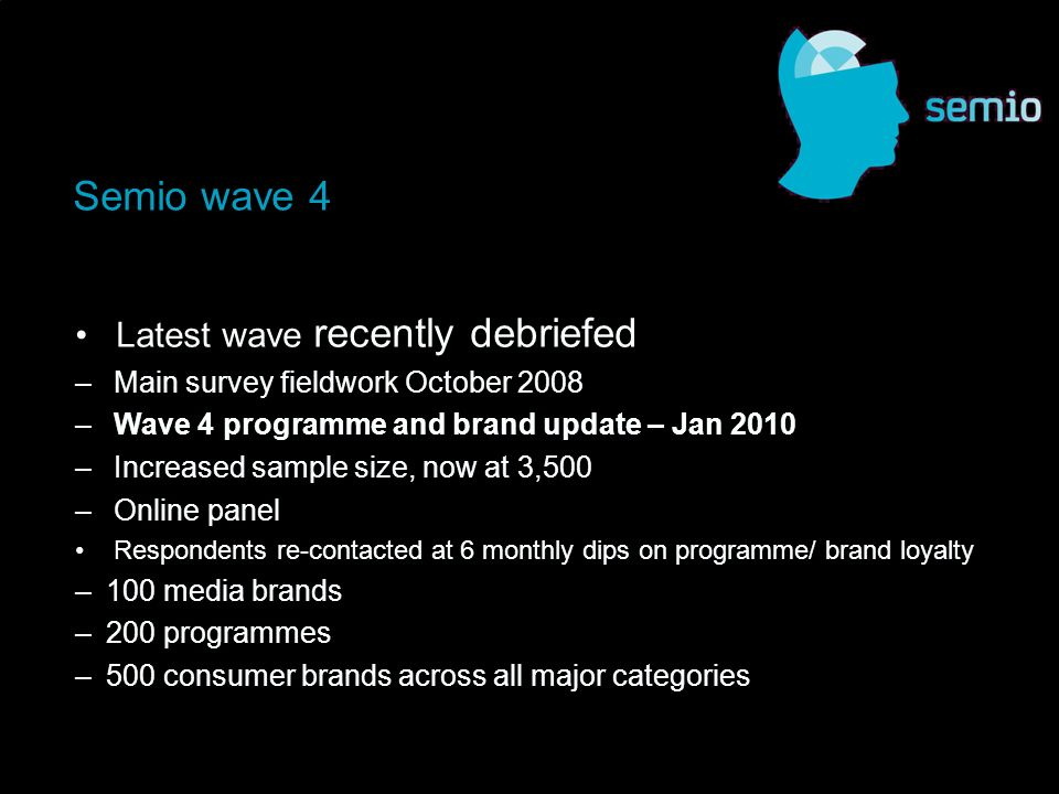Latest wave recently debriefed – Main survey fieldwork October 2008 – Wave 4 programme and brand update – Jan 2010 – Increased sample size, now at 3,500 – Online panel Respondents re-contacted at 6 monthly dips on programme/ brand loyalty –100 media brands –200 programmes –500 consumer brands across all major categories Semio wave 4