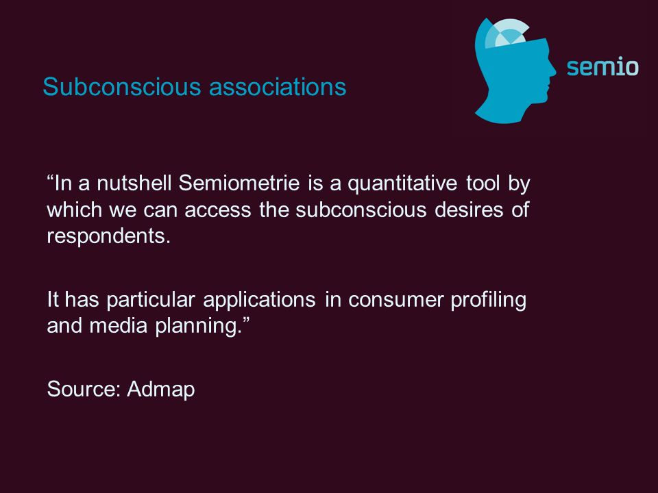 In a nutshell Semiometrie is a quantitative tool by which we can access the subconscious desires of respondents.