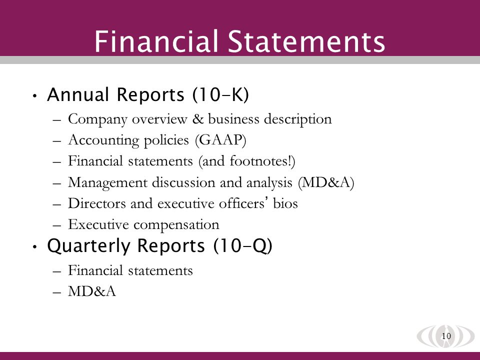 10 Financial Statements Annual Reports (10-K) –Company overview & business description –Accounting policies (GAAP) –Financial statements (and footnotes!) –Management discussion and analysis (MD&A) –Directors and executive officers bios –Executive compensation Quarterly Reports (10-Q) –Financial statements –MD&A