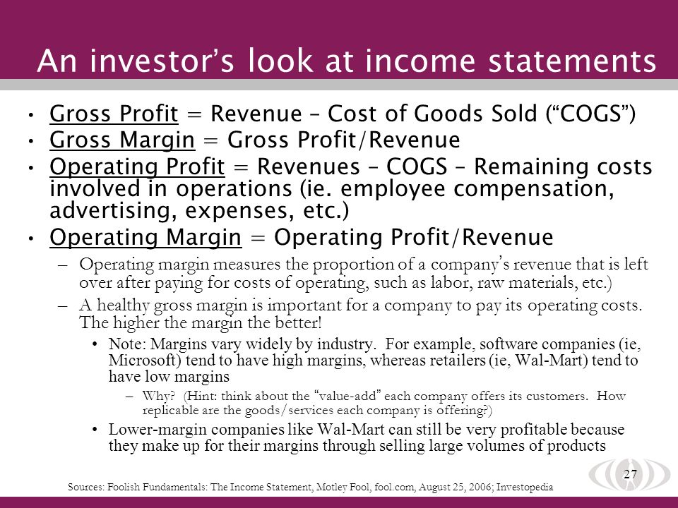27 An investor s look at income statements Gross Profit = Revenue – Cost of Goods Sold ( COGS ) Gross Margin = Gross Profit/Revenue Operating Profit = Revenues – COGS – Remaining costs involved in operations (ie.