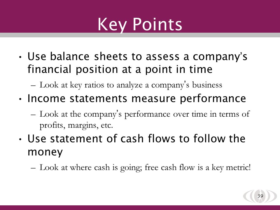 39 Key Points Use balance sheets to assess a company s financial position at a point in time –Look at key ratios to analyze a company s business Income statements measure performance –Look at the company s performance over time in terms of profits, margins, etc.