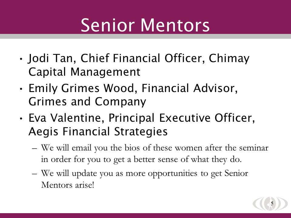 5 Senior Mentors Jodi Tan, Chief Financial Officer, Chimay Capital Management Emily Grimes Wood, Financial Advisor, Grimes and Company Eva Valentine,