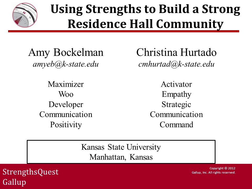StrengthsQuest Gallup Copyright © 2012 Gallup, Inc. All rights reserved. Using Strengths to Build a Strong Residence Hall Community Amy Bockelman amye