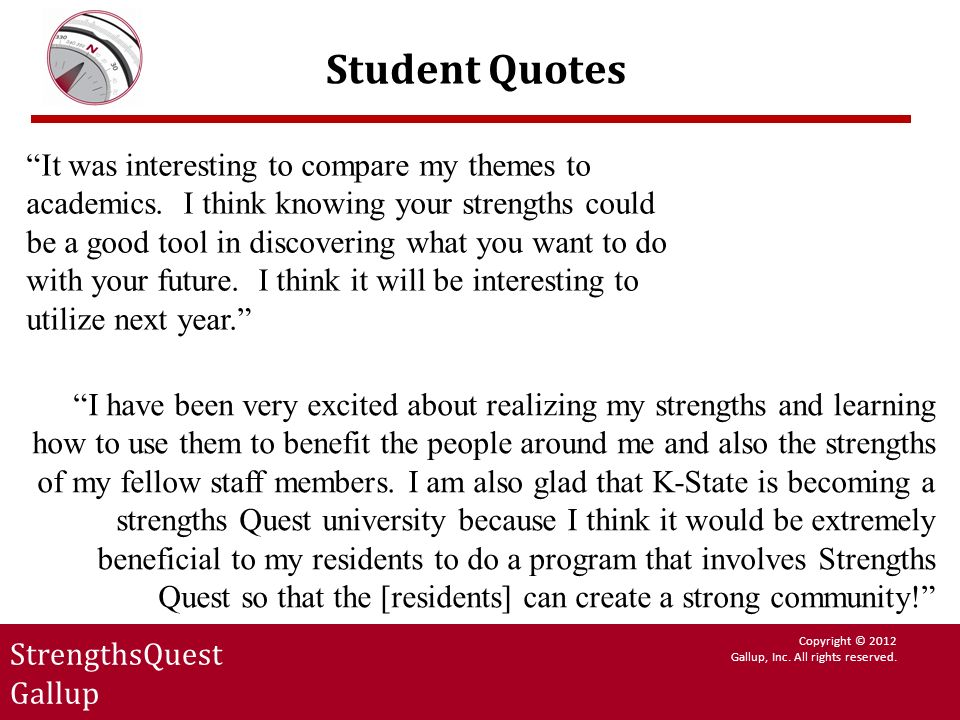 StrengthsQuest Gallup Copyright © 2012 Gallup, Inc. All rights reserved. Student Quotes It was interesting to compare my themes to academics. I think