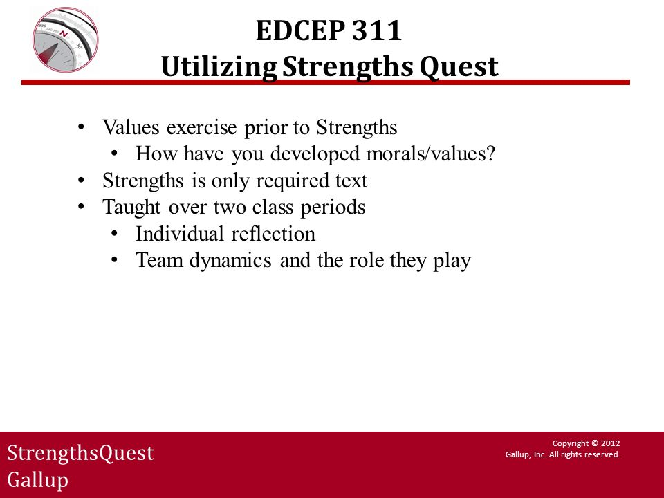 StrengthsQuest Gallup Copyright © 2012 Gallup, Inc. All rights reserved. EDCEP 311 Utilizing Strengths Quest Values exercise prior to Strengths How ha