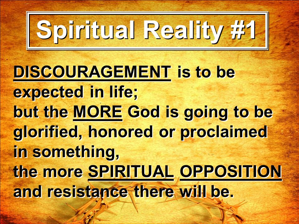 Spiritual Reality #1 DISCOURAGEMENT is to be expected in life; but the MORE God is going to be glorified, honored or proclaimed in something, the more