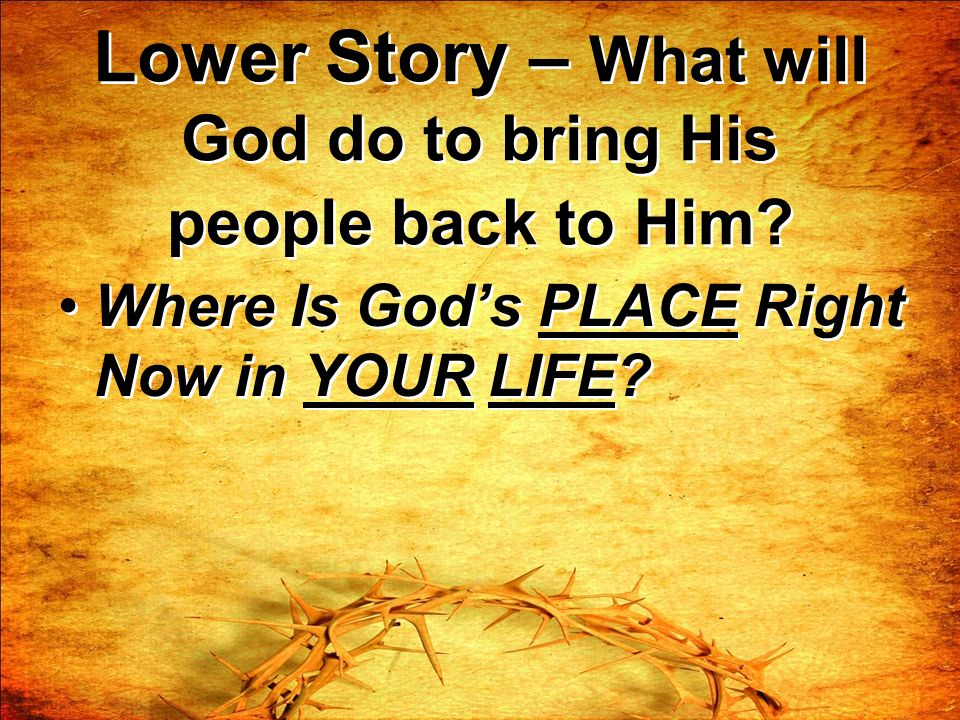 Lower Story – What will God do to bring His people back to Him? Where Is Gods PLACE Right Now in YOUR LIFE?