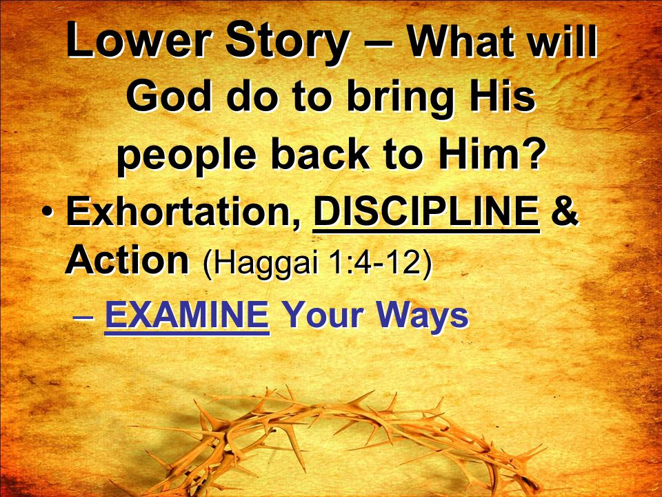 Lower Story – What will God do to bring His people back to Him? Exhortation, DISCIPLINE & Action (Haggai 1:4-12) – EXAMINE Your Ways Exhortation, DISC