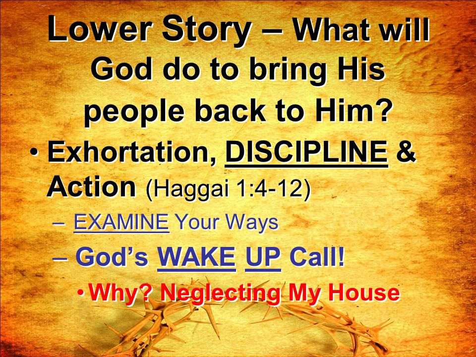 Lower Story – What will God do to bring His people back to Him? Exhortation, DISCIPLINE & Action (Haggai 1:4-12) – EXAMINE Your Ways – Gods WAKE UP Ca