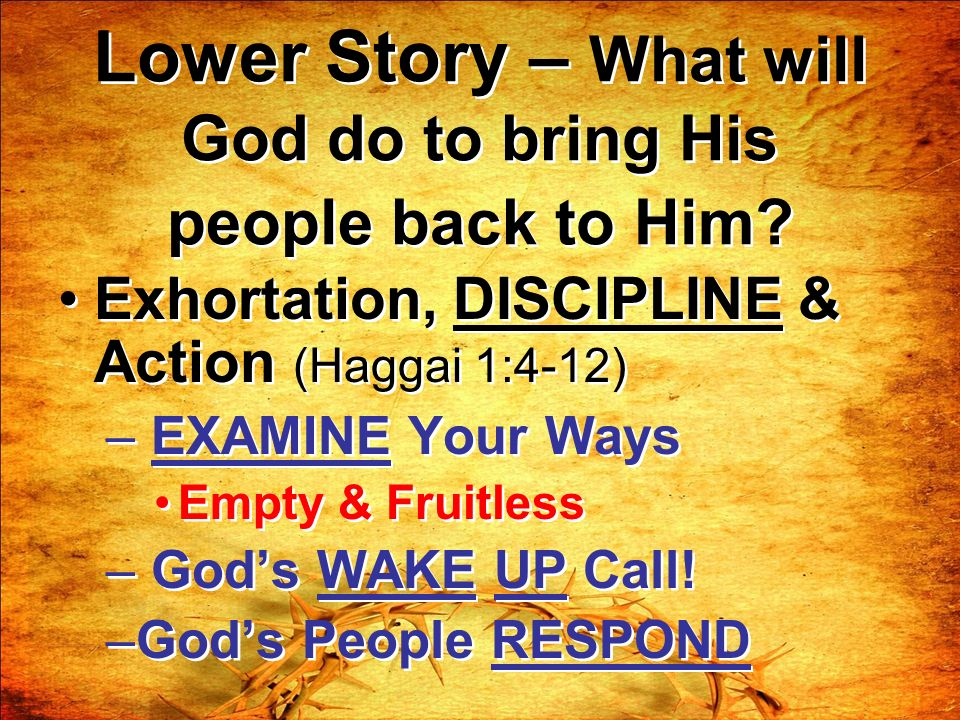 Lower Story – What will God do to bring His people back to Him? Exhortation, DISCIPLINE & Action (Haggai 1:4-12) – EXAMINE Your Ways Empty & Fruitless