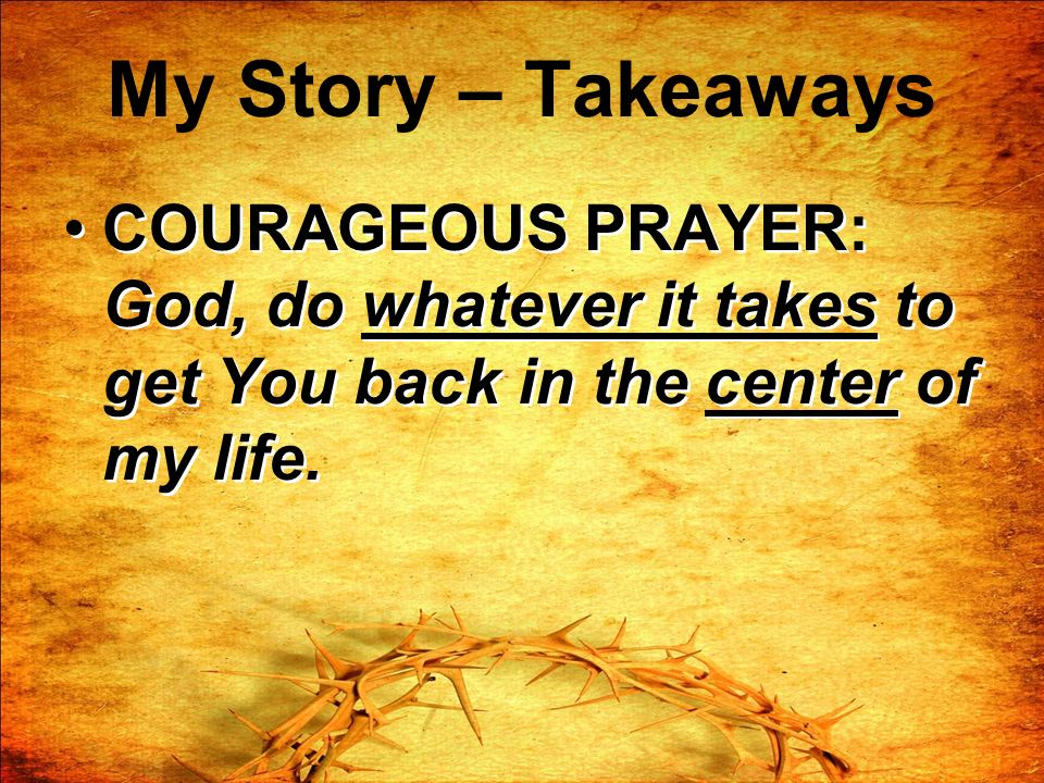 My Story – Takeaways COURAGEOUS PRAYER: God, do whatever it takes to get You back in the center of my life.