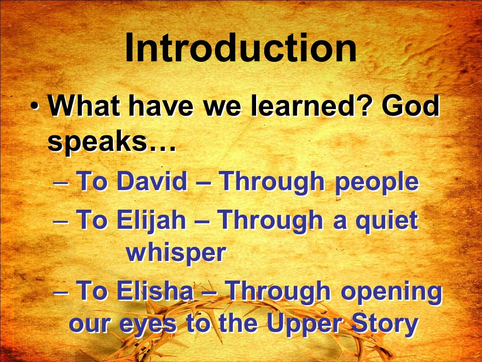 Introduction What have we learned? God speaks… – To David – Through people – To Elijah – Through a quiet whisper – To Elisha – Through opening our eye