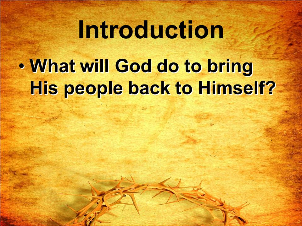 Introduction What will God do to bring His people back to Himself?