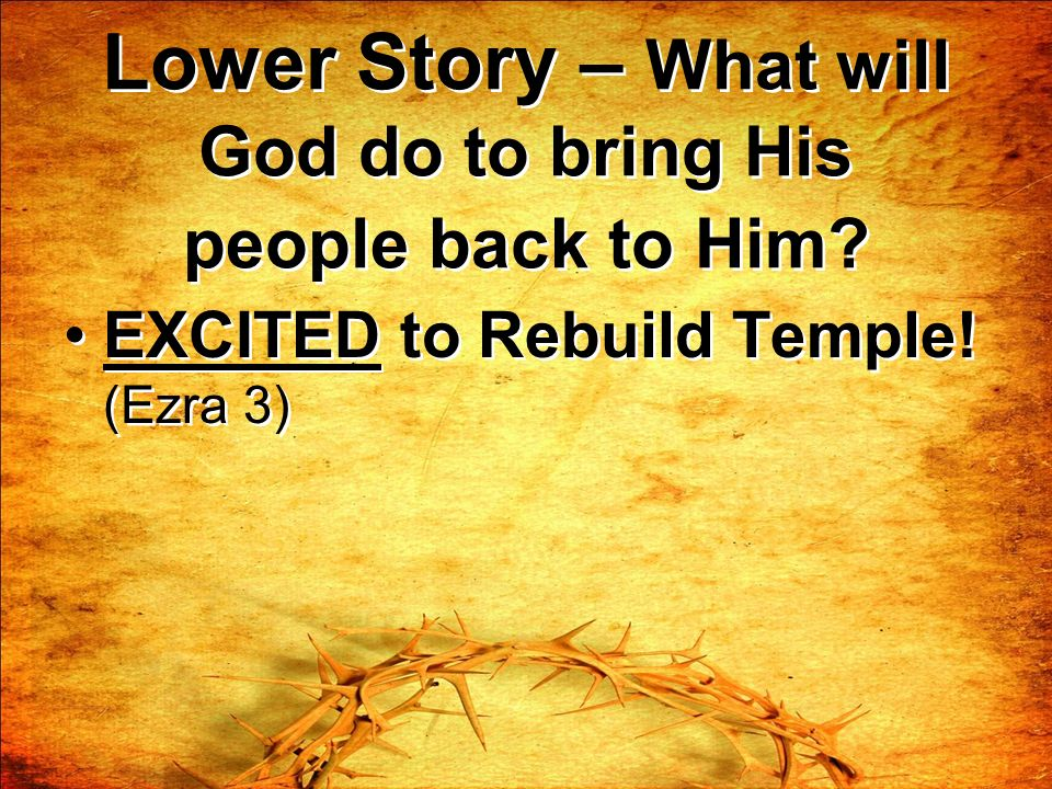 Lower Story – What will God do to bring His people back to Him? EXCITED to Rebuild Temple! (Ezra 3)