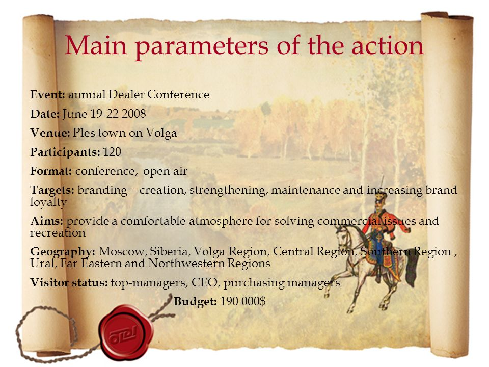 Event: annual Dealer Conference Date: June 19-22 2008 Venue: Ples town on Volga Participants: 120 Format: conference, open air Targets: branding – creation, strengthening, maintenance and increasing brand loyalty Aims: provide a comfortable atmosphere for solving commercial issues and recreation Geography: Moscow, Siberia, Volga Region, Central Region, Southern Region, Ural, Far Eastern and Northwestern Regions Visitor status: top-managers, CEO, purchasing managers Budget: 190 000$ Main parameters of the action