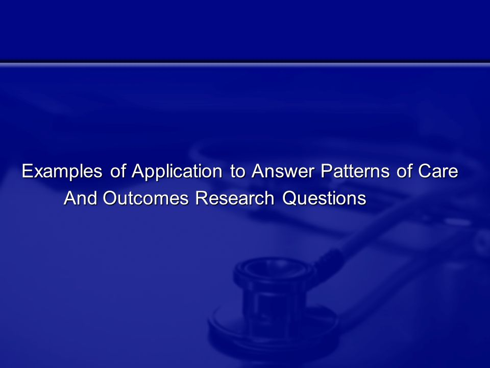 Examples of Application to Answer Patterns of Care And Outcomes Research Questions And Outcomes Research Questions