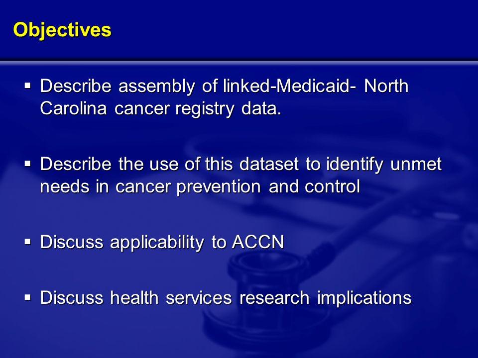 Objectives Describe assembly of linked-Medicaid- North Carolina cancer registry data.