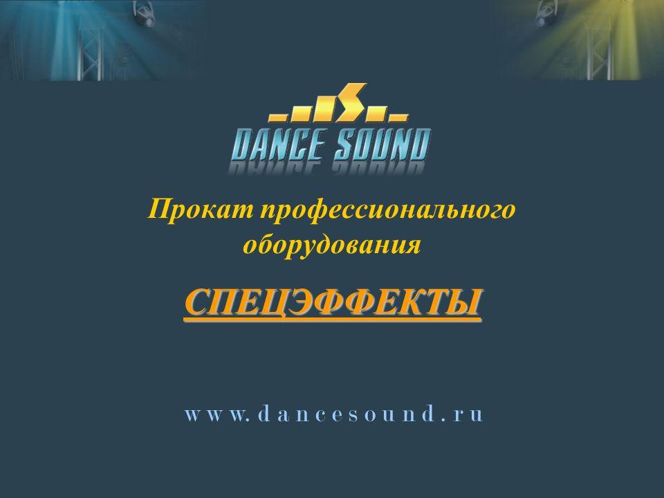 Прокат профессионального оборудования СПЕЦЭФФЕКТЫ w w w. d a n c e s o u n d. r u