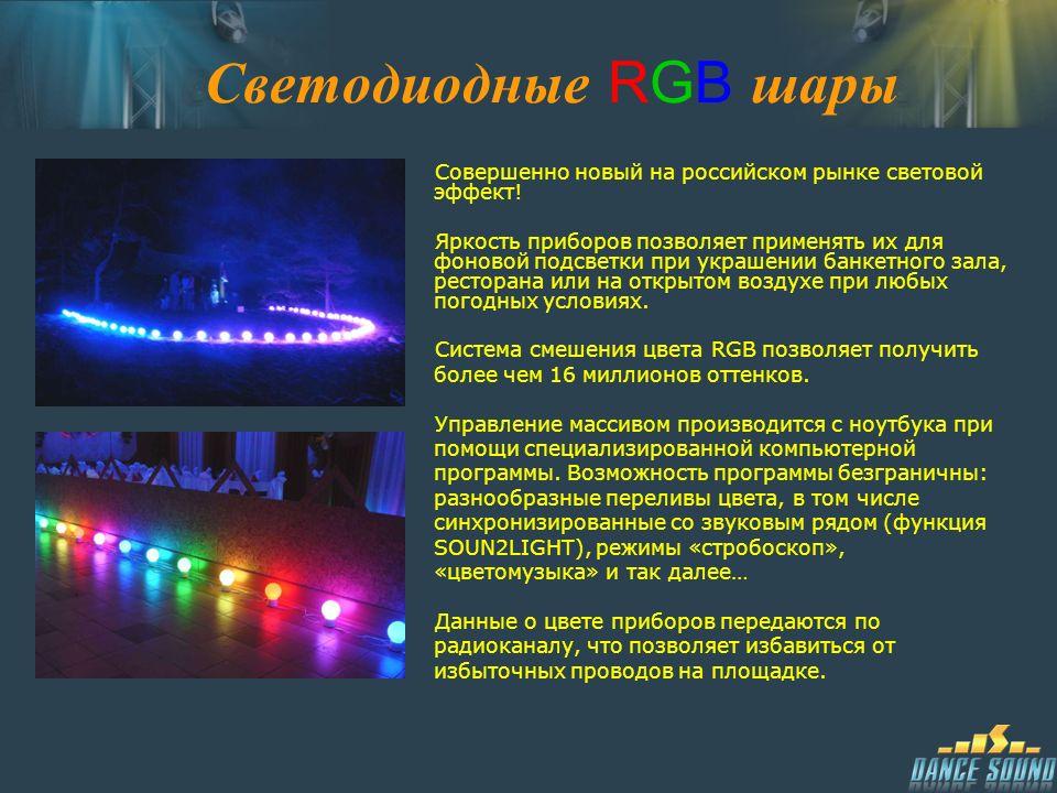 Светодиодные RGB шары Совершенно новый на российском рынке световой эффект! Яркость приборов позволяет применять их для фоновой подсветки при украшени