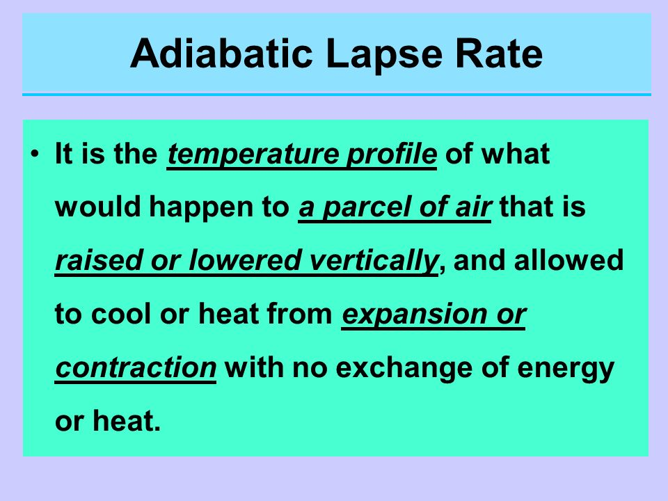 Adiabatic Lapse Rate It is the temperature profile of what would happen to a parcel of air that is raised or lowered vertically, and allowed to cool o