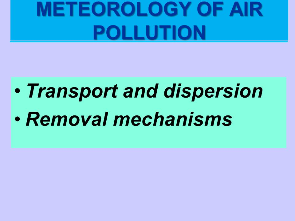 METEOROLOGY OF AIR POLLUTION Transport and dispersion Removal mechanisms