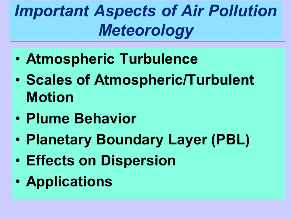 Important Aspects of Air Pollution Meteorology Atmospheric Turbulence Scales of Atmospheric/Turbulent Motion Plume Behavior Planetary Boundary Layer (