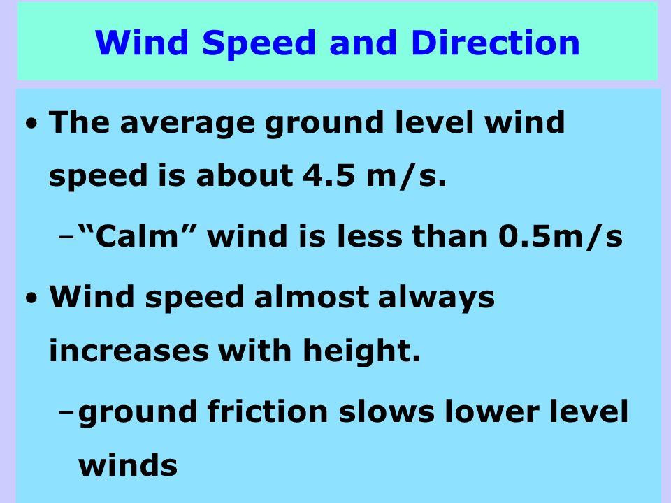 Wind Speed and Direction The average ground level wind speed is about 4.5 m/s. –Calm wind is less than 0.5m/s Wind speed almost always increases with