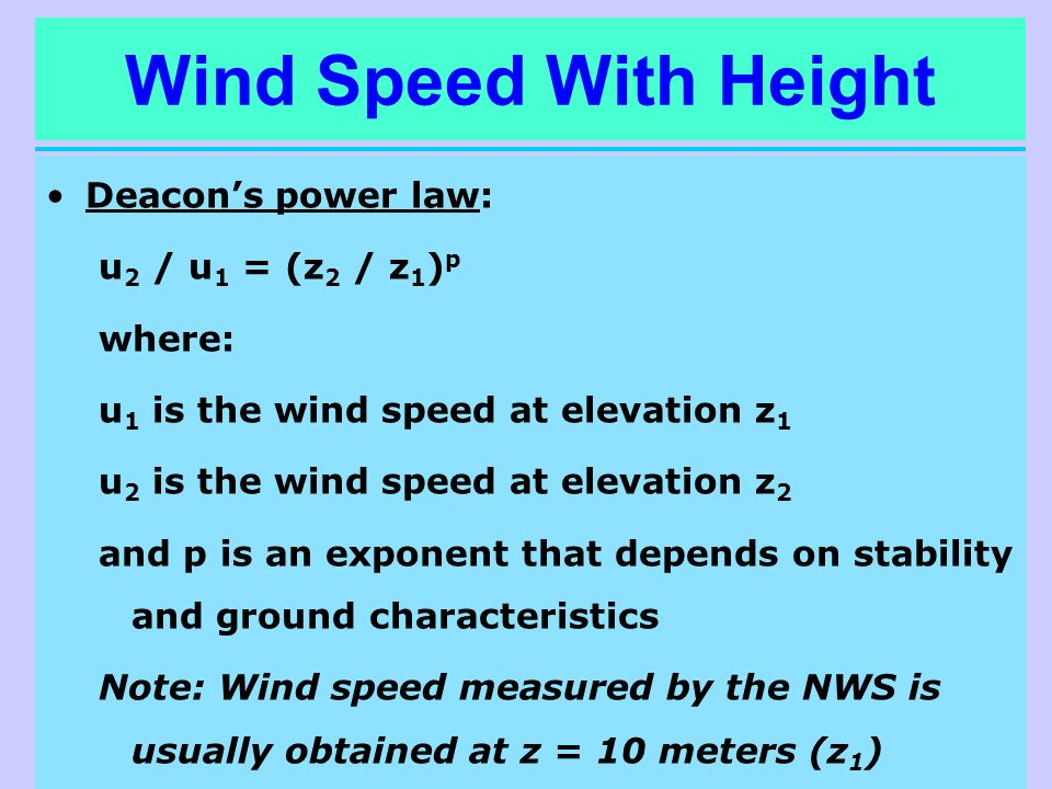 Wind Speed With Height Deacons power law: u 2 / u 1 = (z 2 / z 1 ) p where: u 1 is the wind speed at elevation z 1 u 2 is the wind speed at elevation