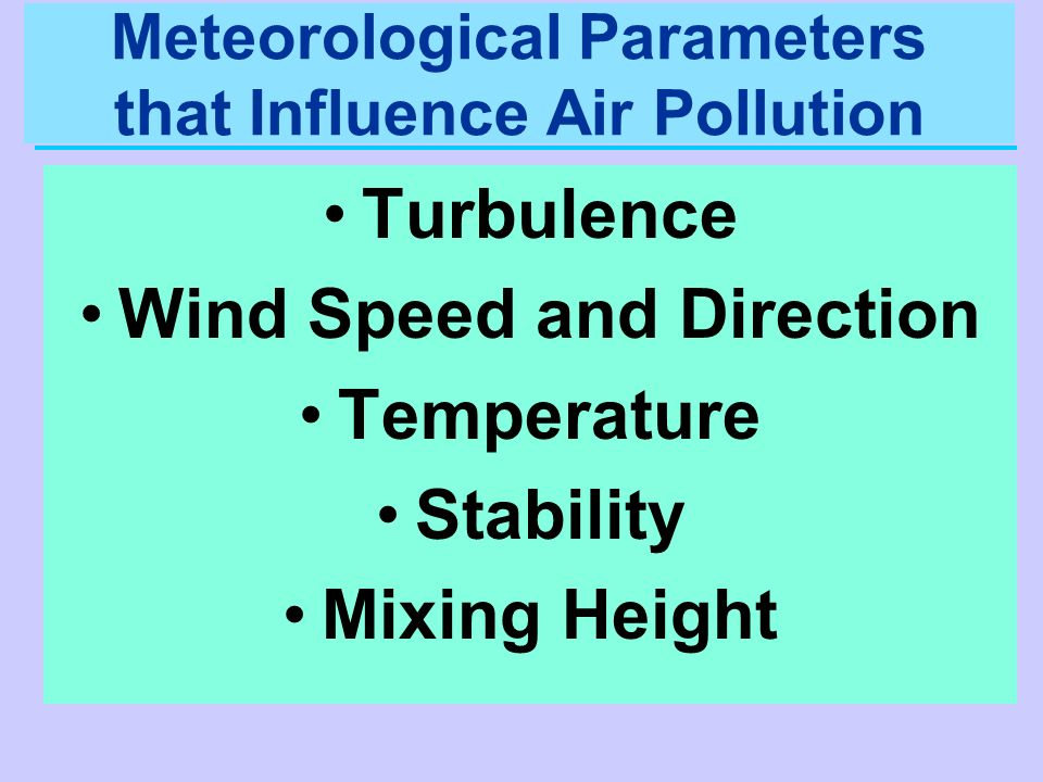 Meteorological Parameters that Influence Air Pollution Turbulence Wind Speed and Direction Temperature Stability Mixing Height