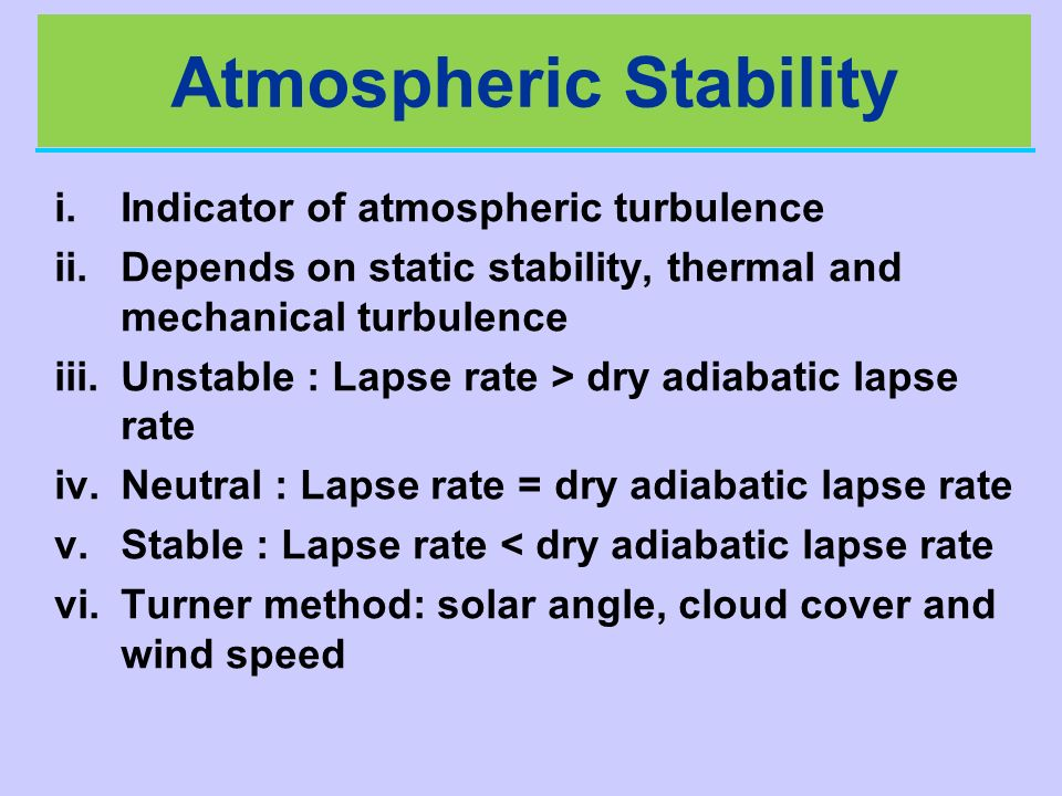 Atmospheric Stability i.Indicator of atmospheric turbulence ii.Depends on static stability, thermal and mechanical turbulence iii.Unstable : Lapse rat